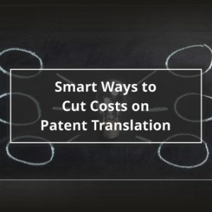 Smart Ways to Cut Costs on Patent Translation